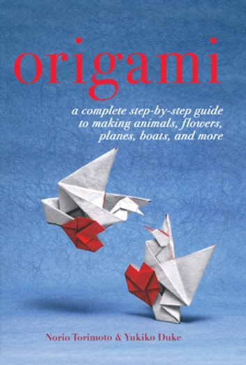 Origami - A Complete Step-by-Step Guide to Making Animals, Flowers, Planes, Boats, and More ebook by Yukiko Duke,Norio Torimoto