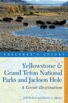 Explorer's Guide Yellowstone & Grand Teton National Parks and Jackson Hole: A Great Destination (Second Edition) (Explorer's Great Destinations) ebook by Jeff Welsch, Sherry Moore