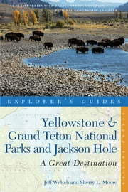 Explorer's Guide Yellowstone & Grand Teton National Parks and Jackson Hole: A Great Destination (Second Edition) (Explorer's Great Destinations) ebook by Jeff Welsch,Sherry Moore