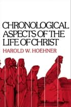 Chronological Aspects of the Life of Christ ebook by Harold W. Hoehner