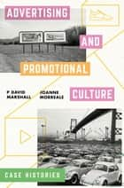 Advertising and Promotional Culture - Case Histories ebook by P David Marshall, Joanne Morreale