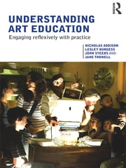 Understanding Art Education - Engaging Reflexively with Practice ebook by Nicholas Addison,Lesley Burgess,John Steers,Jane Trowell