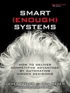Smart Enough Systems - How to Deliver Competitive Advantage by Automating Hidden Decisions ebook by James Taylor, Neil Raden