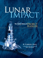 Lunar Impact - The NASA History of Project Ranger ebook by R. Cargill Hall,Paul Dickson