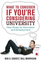 What to Consider If You're Considering University - New Rules for Education and Employment ebook by Ken S. Coates, Bill Morrison