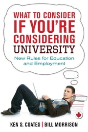 What to Consider If You're Considering University - New Rules for Education and Employment ebook by Ken S. Coates,Bill Morrison