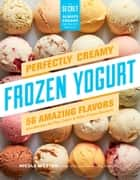 Perfectly Creamy Frozen Yogurt - 56 Amazing Flavors plus Recipes for Pies, Cakes & Other Frozen Desserts ebook by Nicole Weston