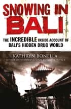 Snowing in Bali - The Incredible Inside Account of Bali's Hidden Drug World ebook by Kathryn Bonella