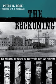 The Reckoning - The Triumph of Order on the Texas Outlaw Frontier ebook by Peter Rose,T. R. Fehrenbach,Gordon Morris Bakken