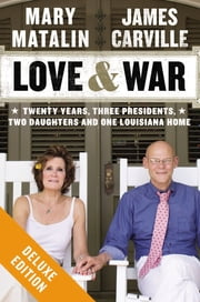 Love & War Deluxe - Twenty Years, Three Presidents, Two Daughters and One Louisiana Home ebook by James Carville, Mary Matalin