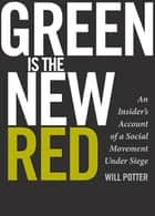 Green Is the New Red - An Insider's Account of a Social Movement Under Siege ebook by Will Potter