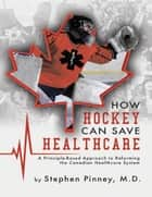 How Hockey Can Save Healthcare: A Principle - Based Approach to Reforming the Canadian Healthcare System ebook by Stephen Pinney MD
