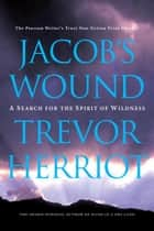 Jacob's Wound - A Search for the Spirit of Wildness ebook by Trevor Herriot