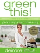 Green This! Volume 1 - Greening Your Cleaning ebook by Deirdre Imus