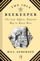 The Idle Beekeeper - The Low-Effort, Natural Way to Raise Bees ebook by Bill Anderson