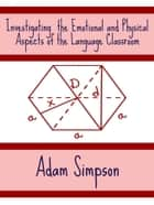Investigating the Emotional and Physical Aspects of the Language Classroom ebook by Adam Simpson