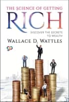 The Science of Getting Rich - Discover the Secrets to Wealth ebook by Wallace D. Wattles, GP Editors