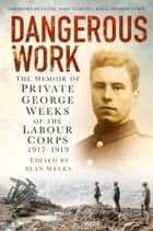 Dangerous Work - The Memoir of Private George Weeks of the Labour Corps 1917-1919 ebook by George Weeks, Alan Weeks