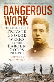 Dangerous Work - The Memoir of Private George Weeks of the Labour Corps 1917-1919 ebook by George Weeks,Alan Weeks