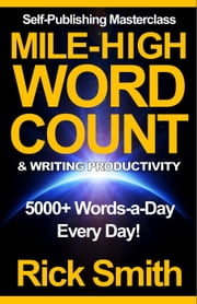 Self-Publishing Masterclass – Mile-High Word-Count & Writing Productivity (5000+ Words-a-Day, Every Day) - Self-Publishing Masterclass, #2 ebook by Richard (Rick) Smith