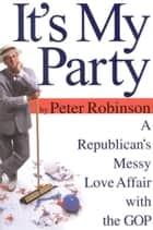 It's My Party - A Republican's Messy Love Affair with the GOP ebook by Peter Robinson