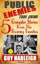 Public Enemies: 5 True Crime Gangster Stories from the Roaring Twenties - Public Enemies, #1 ebook by Guy Hadleigh