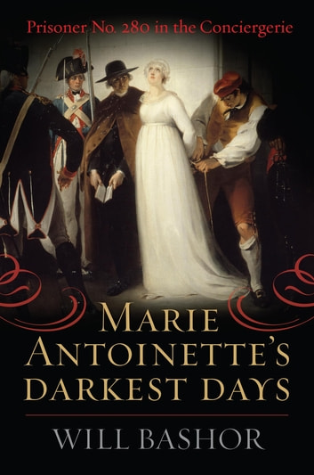 Marie Antoinette's Darkest Days - Prisoner No. 280 in the Conciergerie ebook by Will Bashor