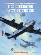 B-24 Liberator Units of the CBI ebook by Edward M. Young, Mark Styling