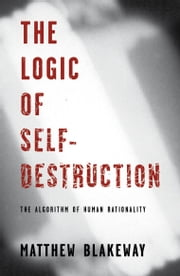 The Logic of Self-Destruction - The Algorithm of Human Rationality ebook by Matthew Blakeway