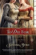 To Die For - A Novel of Anne Boleyn ebook by Sandra Byrd