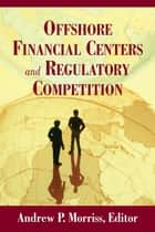 Offshore Financial Centers and Regulatory Competition ebook by Andrew P. Morriss,Rose-Marie Belle Antoine,Craig M. Boise,Anna Manasco Dionne,Richard K. Gordon,Jonathan R. Macey
