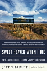 Sweet Heaven When I Die: Faith, Faithlessness, and the Country In Between ebook by Jeff Sharlet