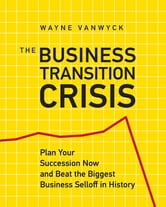 The Business Transition Crisis - Plan Your Succession Now to Beat the Biggest Business Selloff in History ebook by Wayne Vanwyck