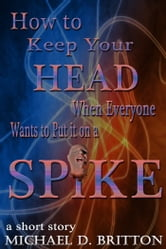 How to Keep Your Head When Everyone Wants to Put it on a Spike ebook by Michael D. Britton