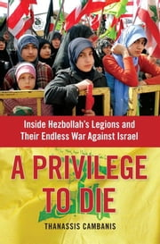 A Privilege to Die - Inside Hezbollah's Legions and Their Endless War Against Israel ebook by Thanassis Cambanis