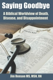 Saying Goodbye - A Biblical Worldview Of Death, Disease, And Disappointment ebook by Jim Henson, Ms, Msn, Rn