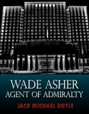 Wade Asher: Agent of Admiralty ebook by Jack Michael Doyle