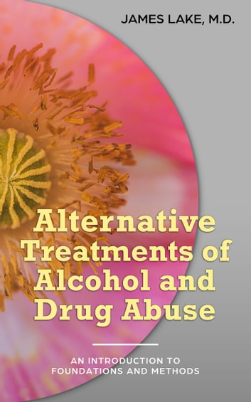 Alternative Treatments of Alcohol and Drug Abuse: Safe, Effective and Affordable Approaches and How to Use Them ebook by James Lake, MD