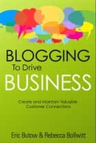 Blogging to Drive Business: Create and Maintain Valuable Customer Connections ebook by Eric Butow,Rebecca Bollwitt