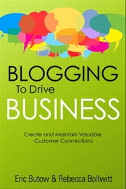 Blogging to Drive Business: Create and Maintain Valuable Customer Connections - Create and Maintain Valuable Customer Connections ebook by Eric Butow,Rebecca Bollwitt