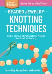 Beaded Jewelry: Knotting Techniques - Skills, Tools, and Materials for Making Handcrafted Jewelry. A Storey BASICS® Title ebook by Carson Eddy,Rachael Evans,Kate Feld
