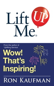 Lift Me UP! Wow Thats Inspiring - Sparkling Quotes and Brilliant Notes to Lift Your Spirits Higher! ebook by Ron Kaufman
