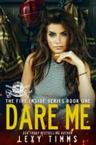 Dare Me - The Fire Inside Series, #1 ebook by Lexy Timms