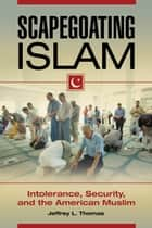 Scapegoating Islam: Intolerance, Security, and the American Muslim - Intolerance, Security, and the American Muslim ebook by Jeffrey L. Thomas