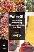 Palm Oil - Production, Processing, Characterization, and Uses ebook by Oi-Ming Lai, Chin-Ping Tan, Casimir C. Akoh