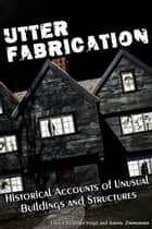 Utter Fabrication: Historical Accounts of Unusual Buildings and Structures ebook by Jeremy Zimmerman, Dawn Vogel