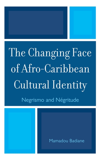 The Changing Face of Afro-Caribbean Cultural Identity - Negrismo and Negritude ebook by Mamadou Badiane