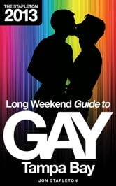 The Stapleton 2013 Long Weekend Guide to Gay Tampa Bay ebook by Jon Stapleton