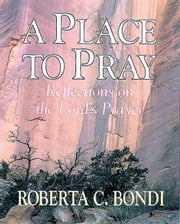 A Place to Pray: Reflections on the Lord's Prayer ebook by Bondi, Robert C.