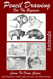 Pencil Drawing For the Beginner: Animals ebook by John Davidson,Paolo Lopez de Leon,Adrian Sanqui